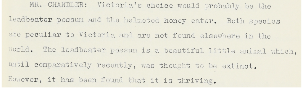 Mr. Chandler: Victoria's choice would probably be the leadbeater possum and the helmeted honey eater. Both species are peculiar to Victoria and are not found elsewhere in the world. The leadbeater possum is a beautiful little animal which, until comparatively recent, was thought to be extinct. However, it has been found that it is thriving.