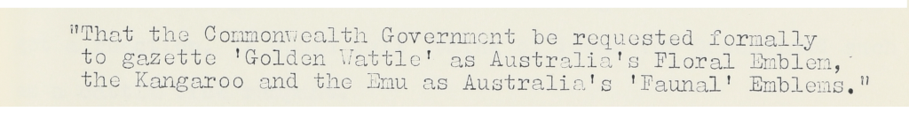 """""""That the Commonwealth Government be requested formally to gazette 'Golden Wattle' as Australia's Floral Emblem, the Kangaroo and the Emu as Australia's 'Faunal' Emblems."""""""