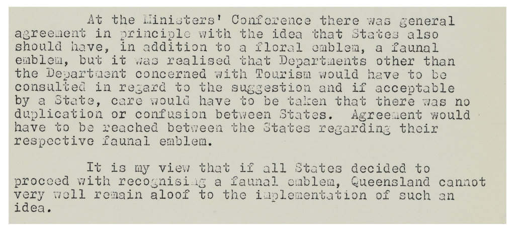 At the Ministers' Conference there was general agreement in principle with the idea that States also should have, in addition to a floral emblem, a faunal emblem, but it was realised that Departments other than the Department concerned with Tourism would have to be consulted in regards to the suggestion and if acceptable by State, care would have to be taken that there was no duplication or confusion between States. Agreement would have to be reached between the States regarding their respective faunal emblem. It is my view that if all States decided to proceed with recognising a faunal emblem, Queensland cannot very well remain aloof to the implementation of such an idea.