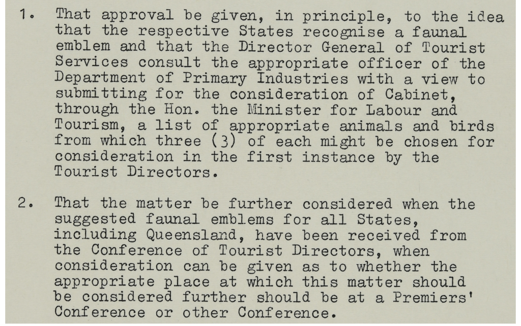 1. That approval be given, in principle, to the idea that the respective States recognise a faunal emblem and that the Director General of Tourist Services consult the appropriate officer of the Department of Primary Industries with a view to submitting for the consideration of Cabinet, through the Hon. the Minister for Labour and Tourism, a list of appropriate animals and birds from with three of each might be chosen for consideration in the first instance by the Tourist Directors.   2. That the matter be further considered when the suggested faunal emblems for all States, including Queensland, have been received from the Conference of Tourist Directors, when consideration can be given as to whether the appropriate place at which this matter should be considered further should be at a Premiers' Conference or other Conference.