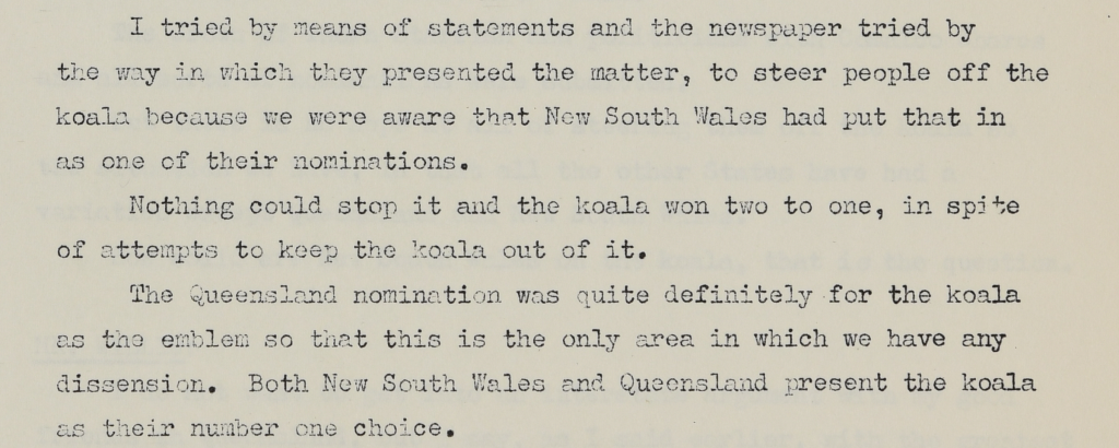 I tried by means of statements and the newspaper tried by the way in which they presented the matter, to steer people off the koala because we were aware that New South Wales had put that in as one of their nominations. Nothing could stop it and the koala won two to one, in spite of attempts to keep the koala out of it. The Queensland nomination was quite definitely for the koala as the emblem so that this is the only are in which we have any dissension. Both New South Wales and Queensland present the koala as their number one choice.
